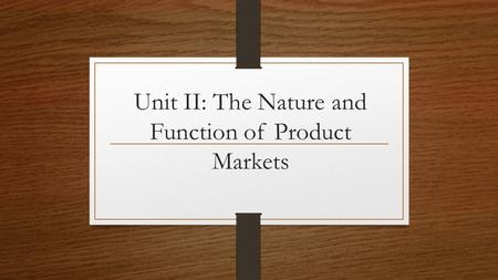 Unit II: The Nature and Function of Product Markets.