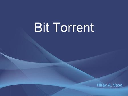 Bit Torrent Nirav A. Vasa. Topics What is BitTorrent? Related Terms How BitTorrent works Steps involved in the working Advantages and Disadvantages.