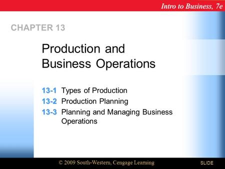 Intro to Business, 7e © 2009 South-Western, Cengage Learning SLIDE CHAPTER 13 13-1 13-1Types of Production 13-2 13-2Production Planning 13-3 13-3Planning.
