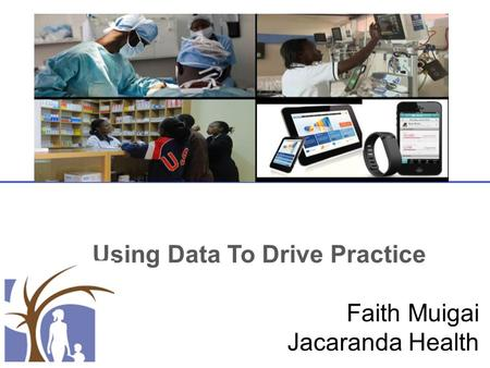 Using Data To Drive Practice Faith Muigai Jacaranda Health.