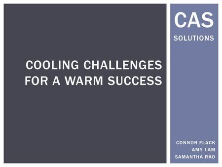 CAS SOLUTIONS COOLING CHALLENGES FOR A WARM SUCCESS CONNOR FLACK AMY LAM SAMANTHA RAO.