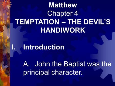 Matthew Chapter 4 TEMPTATION – THE DEVIL'S HANDIWORK I.Introduction A.John the Baptist was the principal character.