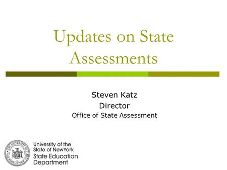 Updates on State Assessments Steven Katz Director Office of State Assessment.