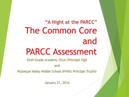 """A Night at the PARCC"" The Common Core and PARCC Assessment Sixth Grade Academy (SGA) Principal Vigil and Pojoaque Valley Middle School (PVMS) Principal."