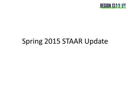 Spring 2015 STAAR Update. Spring 2015 STAAR Grades 3-8 will assess revised TEKS Grades 3-8 will receive initial raw score Summer 2015 data from Spring.