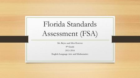 Florida Standards Assessment (FSA) Ms. Reyes and Miss Estevez 4 th Grade 2015-2016 English Language Arts and Mathematics.
