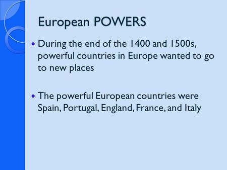 European POWERS During the end of the 1400 and 1500s, powerful countries in Europe wanted to go to new places The powerful European countries were Spain,