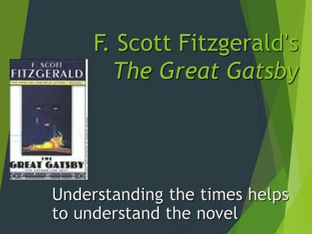 F. Scott Fitzgerald's The Great Gatsby Understanding the times helps to understand the novel.