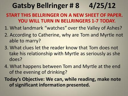 "Gatsby Bellringer # 84/25/12 START THIS BELLRINGER ON A NEW SHEET OF PAPER. YOU WILL TURN IN BELLRINGERS 1-7 TODAY. 1. What landmark ""watches"" over the."