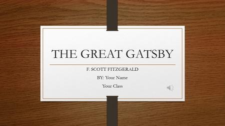 THE GREAT GATSBY F. SCOTT FITZGERALD BY: Your Name Your Class.