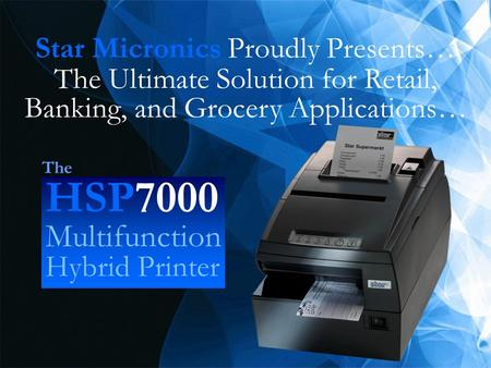 HSP7000 The Ultimate Solution for Retail, Banking, and Grocery Applications… Star Micronics Proudly Presents… HSP7000 Multifunction Hybrid Printer The.
