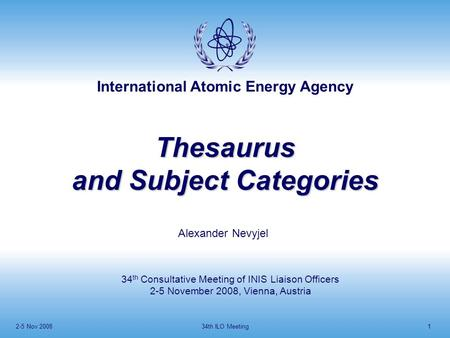 International Atomic Energy Agency 2-5 Nov 200834th ILO Meeting1 Thesaurus and Subject Categories Alexander Nevyjel 34 th Consultative Meeting of INIS.