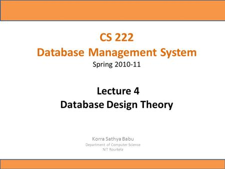 CS 222 Database Management System Spring 2010-11 Lecture 4 Database Design Theory Korra Sathya Babu Department of Computer Science NIT Rourkela.