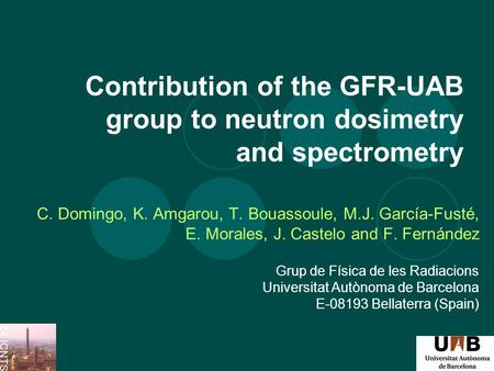 Contribution of the GFR-UAB group to neutron dosimetry and spectrometry C. Domingo, K. Amgarou, T. Bouassoule, M.J. García-Fusté, E. Morales, J. Castelo.