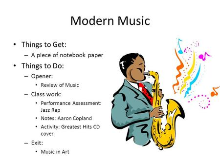 Modern Music Things to Get: – A piece of notebook paper Things to Do: – Opener: Review of Music – Class work: Performance Assessment: Jazz Rap Notes: Aaron.