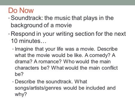 Do Now Soundtrack: the music that plays in the background of a movie Respond in your writing section for the next 10 minutes… Imagine that your life was.