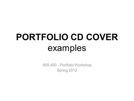 PORTFOLIO CD COVER examples IMS 490 - Portfolio Workshop Spring 2012.