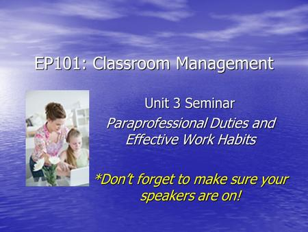 EP101: Classroom Management Unit 3 Seminar Paraprofessional Duties and Effective Work Habits *Don't forget to make sure your speakers are on!