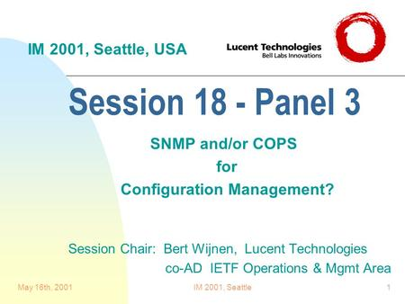 May 16th, 2001IM 2001, Seattle1 Session 18 - Panel 3 SNMP and/or COPS for Configuration Management? Session Chair: Bert Wijnen, Lucent Technologies co-AD.