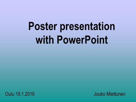 Poster presentation with PowerPoint Oulu 19.1.2016 Jouko Miettunen.