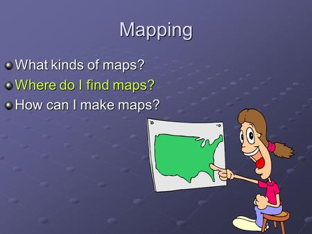 Mapping What kinds of maps? Where do I find maps? How can I make maps?