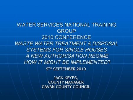 WATER SERVICES NATIONAL TRAINING GROUP 2010 CONFERENCE WASTE WATER TREATMENT & DISPOSAL SYSTEMS FOR SINGLE HOUSES A NEW AUTHORISATION REGIME HOW IT MIGHT.