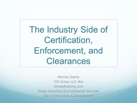 The Industry Side of Certification, Enforcement, and Clearances Monica Starks GS Group LLC dba Myleadtraining.com Green Solutions Environmental Services.