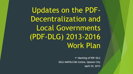 Updates on the PDF- Decentralization and Local Governments (PDF-DLG) 2013-2016 Work Plan 1 st Meeting of PDF-DLG DILG-NAPOLCOM Center, Quezon City April.