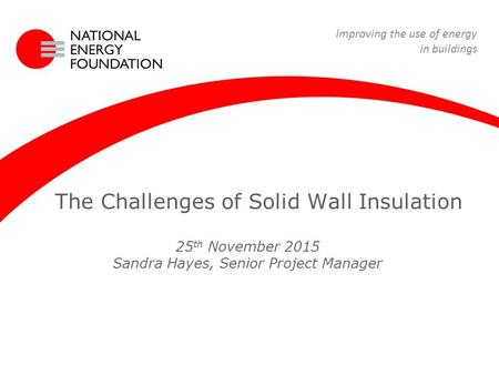 22 April 09 Renewable Energy Course The Challenges of Solid Wall Insulation 25 th November 2015 Sandra Hayes, Senior Project Manager Improving the use.