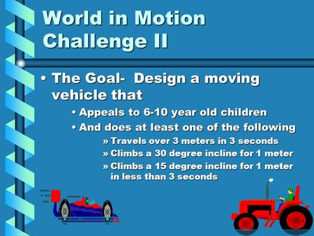 World in Motion Challenge II The Goal- Design a moving vehicle thatThe Goal- Design a moving vehicle that Appeals to 6-10 year old childrenAppeals to 6-10.