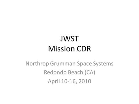 JWST Mission CDR Northrop Grumman Space Systems Redondo Beach (CA) April 10-16, 2010.