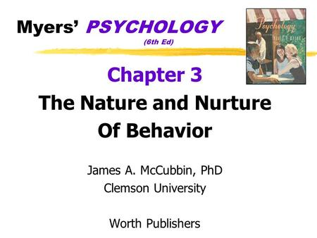 Myers' PSYCHOLOGY (6th Ed) Chapter 3 The Nature and Nurture Of Behavior James A. McCubbin, PhD Clemson University Worth Publishers.