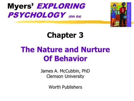 Myers' EXPLORING PSYCHOLOGY (6th Ed) Chapter 3 The Nature and Nurture Of Behavior James A. McCubbin, PhD Clemson University Worth Publishers.