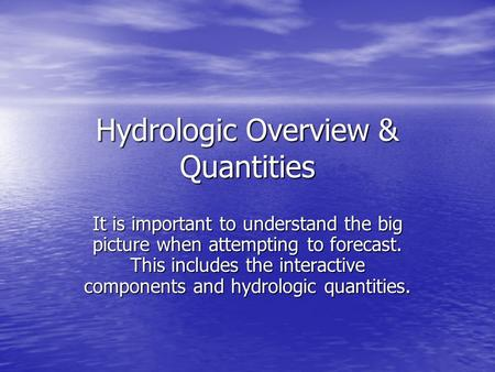 Hydrologic Overview & Quantities It is important to understand the big picture when attempting to forecast. This includes the interactive components and.