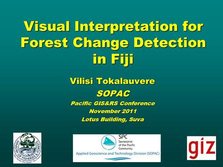 Visual Interpretation for Forest Change Detection in Fiji Vilisi Tokalauvere SOPAC Pacific GIS&RS Conference November 2011 Lotus Building, Suva.