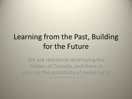 Learning from the Past, Building for the Future We are recklessly destroying the timber of Canada, and there is scarcely the possibility of replacing it.