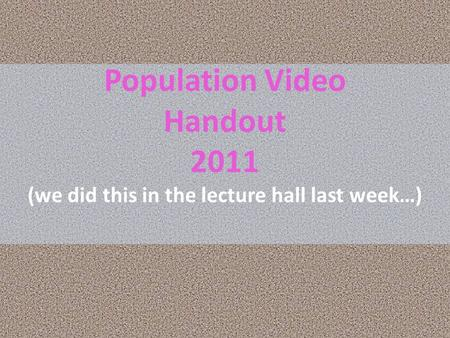 Population Video Handout 2011 (we did this in the lecture hall last week…)