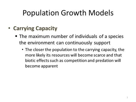 Population Growth Models Carrying Capacity  The maximum number of individuals of a species the environment can continuously support The closer the population.