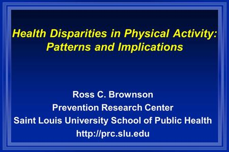 Health Disparities in Physical Activity: Patterns and Implications Ross C. Brownson Prevention Research Center Saint Louis University School of Public.