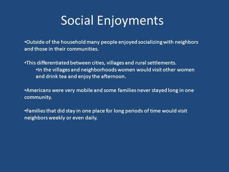 Social Enjoyments Outside of the household many people enjoyed socializing with neighbors and those in their communities. This differentiated between cities,