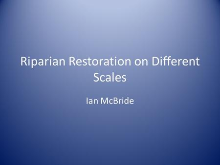 Riparian Restoration on Different Scales Ian McBride.