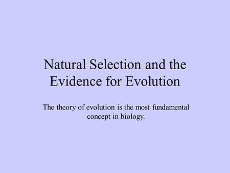 Natural Selection and the Evidence for Evolution The theory of evolution is the most fundamental concept in biology.