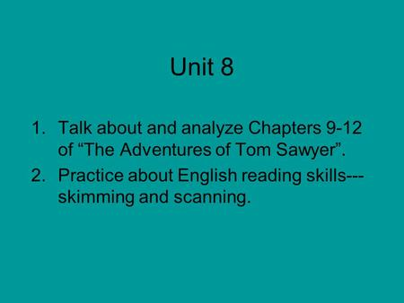 "Unit 8 1.Talk about and analyze Chapters 9-12 of ""The Adventures of Tom Sawyer"". 2.Practice about English reading skills--- skimming and scanning."