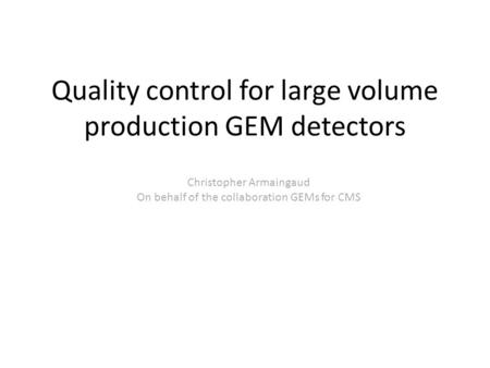Quality control for large volume production GEM detectors Christopher Armaingaud On behalf of the collaboration GEMs for CMS.