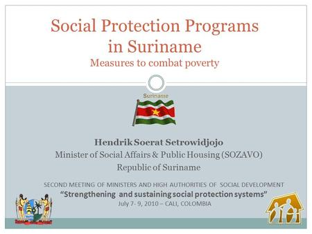 Hendrik Soerat Setrowidjojo Minister of Social Affairs & Public Housing (SOZAVO) Republic of Suriname Social Protection Programs in Suriname Measures to.