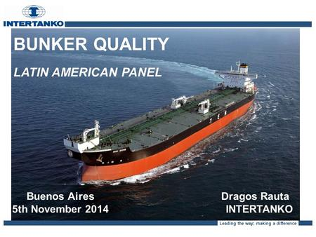 Leading the way; making a difference BUNKER QUALITY LATIN AMERICAN PANEL Buenos Aires 5th November 2014 Dragos Rauta INTERTANKO.