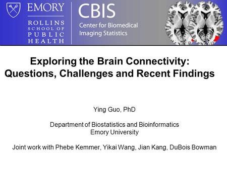 Exploring the Brain Connectivity: Questions, Challenges and Recent Findings Ying Guo, PhD Department of Biostatistics and Bioinformatics Emory University.