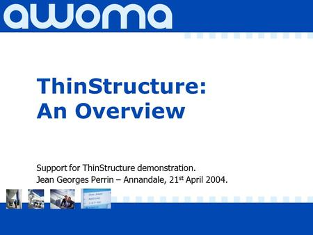 ThinStructure: An Overview Support for ThinStructure demonstration. Jean Georges Perrin – Annandale, 21 st April 2004.