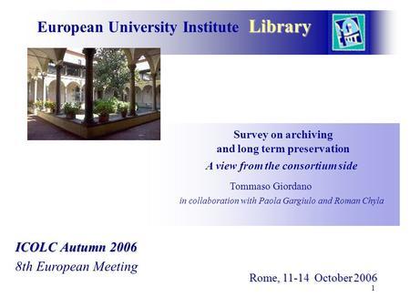 1 Library European University Institute Library Survey on archiving and long term preservation A view from the consortium side Tommaso Giordano in collaboration.