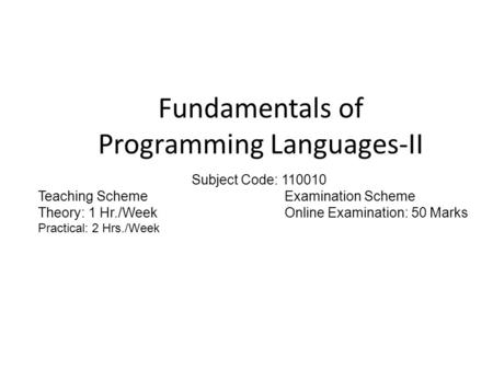 Fundamentals of Programming Languages-II Subject Code: 110010 Teaching SchemeExamination Scheme Theory: 1 Hr./WeekOnline Examination: 50 Marks Practical: